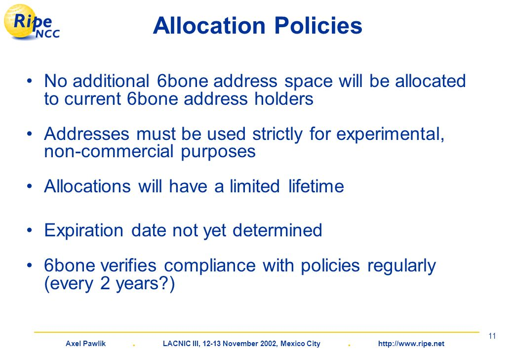Axel Pawlik. LACNIC III, 12-13 November 2002, Mexico City. http://www.ripe.net 11 Allocation Policies No additional 6bone address space will be alloca