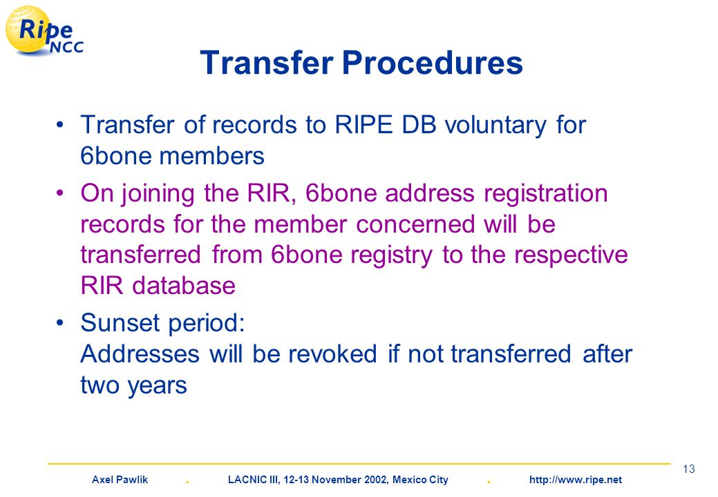 Axel Pawlik. LACNIC III, 12-13 November 2002, Mexico City. http://www.ripe.net 13 Transfer Procedures Transfer of records to RIPE DB voluntary for 6bo