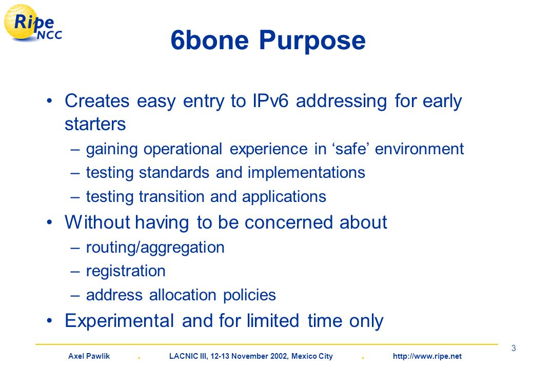 Axel Pawlik. LACNIC III, 12-13 November 2002, Mexico City. http://www.ripe.net 3 6bone Purpose Creates easy entry to IPv6 addressing for early starter