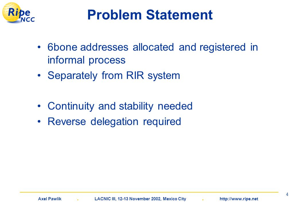 Axel Pawlik. LACNIC III, 12-13 November 2002, Mexico City. http://www.ripe.net 4 Problem Statement 6bone addresses allocated and registered in informa