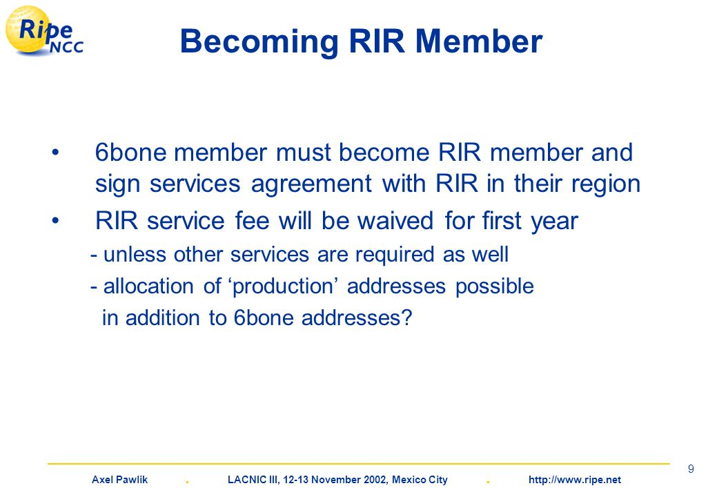 Axel Pawlik. LACNIC III, 12-13 November 2002, Mexico City. http://www.ripe.net 9 Becoming RIR Member 6bone member must become RIR member and sign serv