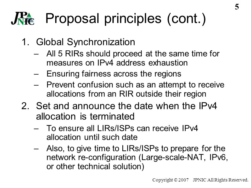 4 Copyright © 2007 JPNIC All Rights Reserved. Proposal principles 1.Global Synchronization 2.Set and announce the date when the IPv4 allocation is ter