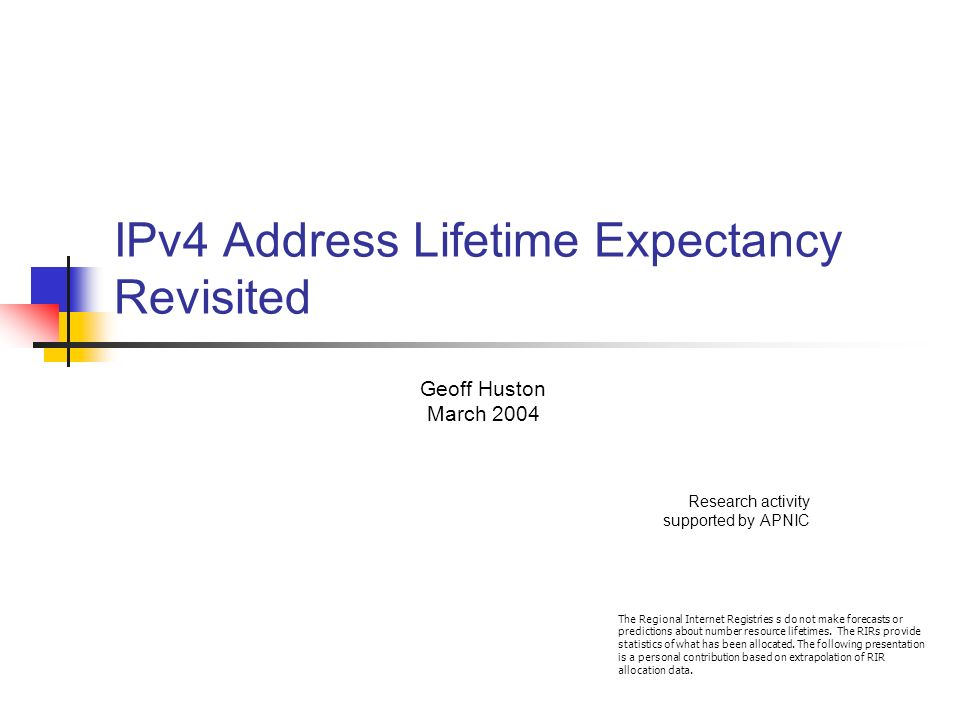 IPv4 Address Lifetime Expectancy Revisited Geoff Huston March 2004 Research activity supported by APNIC The Regional Internet Registries s do not make forecasts or predictions about number resource lifetimes.