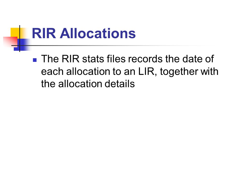 RIR Allocations The RIR stats files records the date of each allocation to an LIR, together with the allocation details