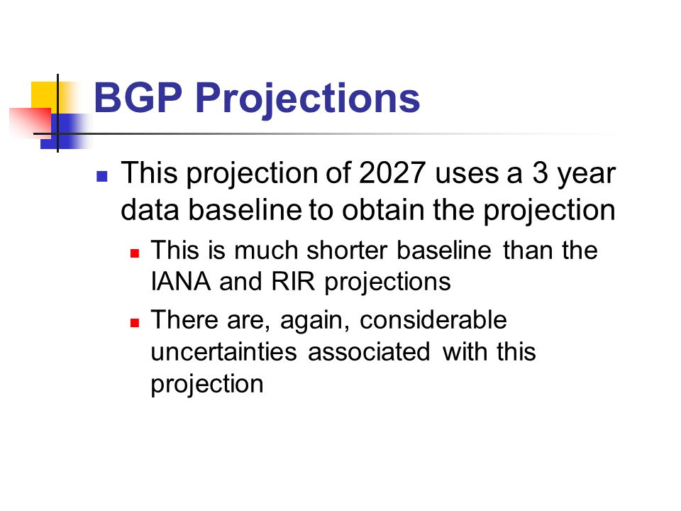 This projection of 2027 uses a 3 year data baseline to obtain the projection This is much shorter baseline than the IANA and RIR projections There are, again, considerable uncertainties associated with this projection