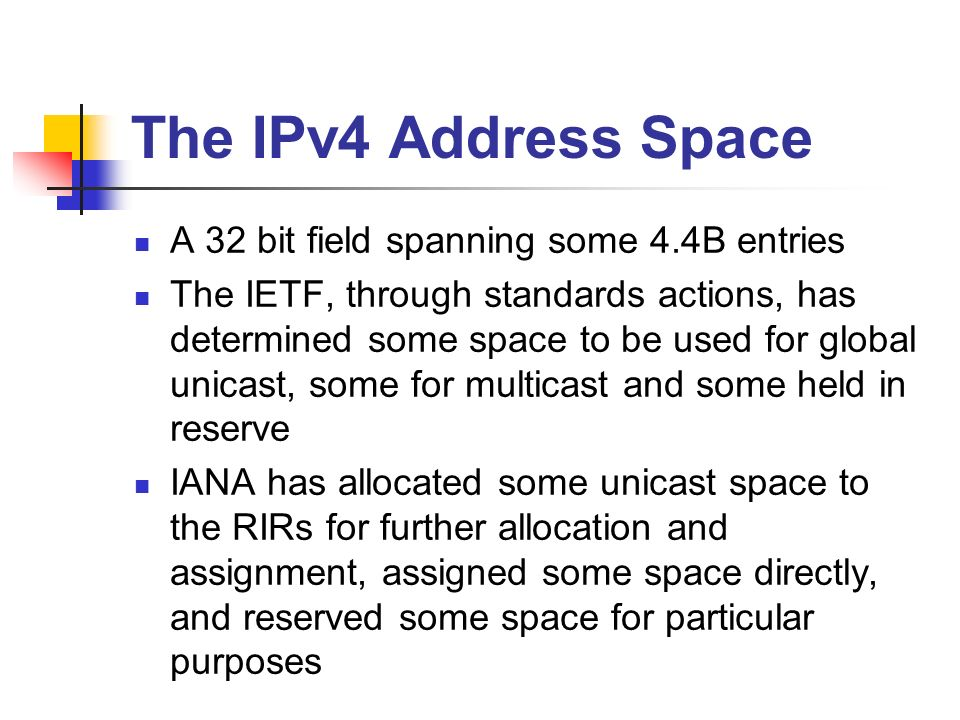 The IPv4 Address Space A 32 bit field spanning some 4.4B entries The IETF, through standards actions, has determined some space to be used for global unicast, some for multicast and some held in reserve IANA has allocated some unicast space to the RIRs for further allocation and assignment, assigned some space directly, and reserved some space for particular purposes