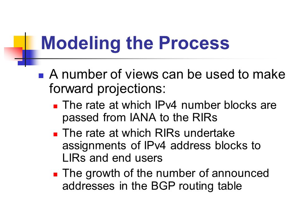 Modeling the Process A number of views can be used to make forward projections: The rate at which IPv4 number blocks are passed from IANA to the RIRs The rate at which RIRs undertake assignments of IPv4 address blocks to LIRs and end users The growth of the number of announced addresses in the BGP routing table