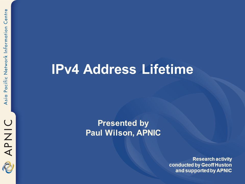 IPv4 Address Lifetime Presented by Paul Wilson, APNIC Research activity conducted by Geoff Huston and supported by APNIC