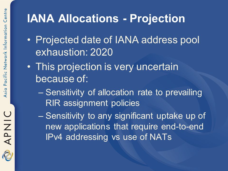 Projected date of IANA address pool exhaustion: 2020 This projection is very uncertain because of: –Sensitivity of allocation rate to prevailing RIR assignment policies –Sensitivity to any significant uptake up of new applications that require end-to-end IPv4 addressing vs use of NATs