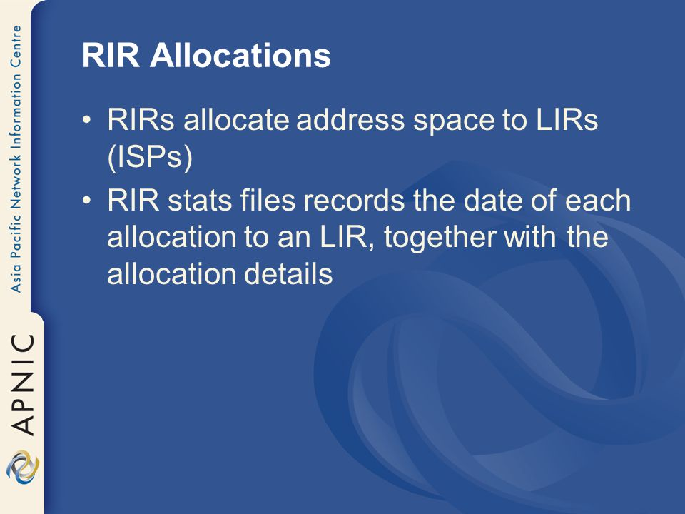 RIR Allocations RIRs allocate address space to LIRs (ISPs) RIR stats files records the date of each allocation to an LIR, together with the allocation details