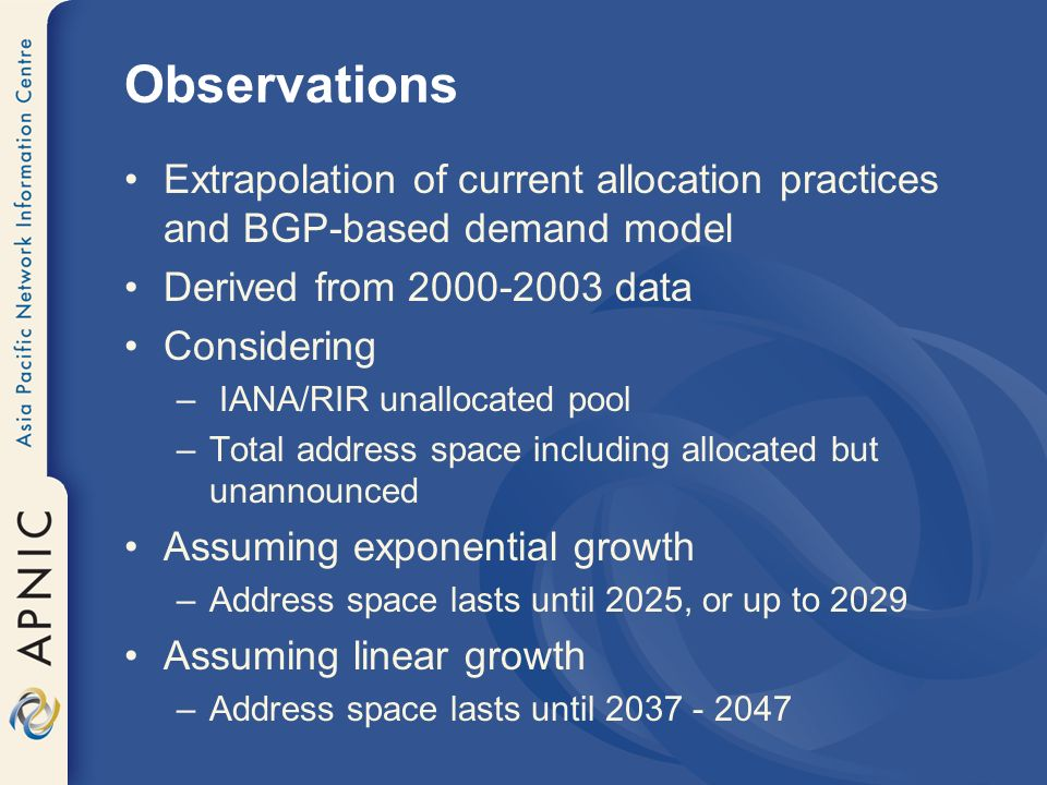 Observations Extrapolation of current allocation practices and BGP-based demand model Derived from 2000-2003 data Considering – IANA/RIR unallocated pool –Total address space including allocated but unannounced Assuming exponential growth –Address space lasts until 2025, or up to 2029 Assuming linear growth –Address space lasts until 2037 - 2047