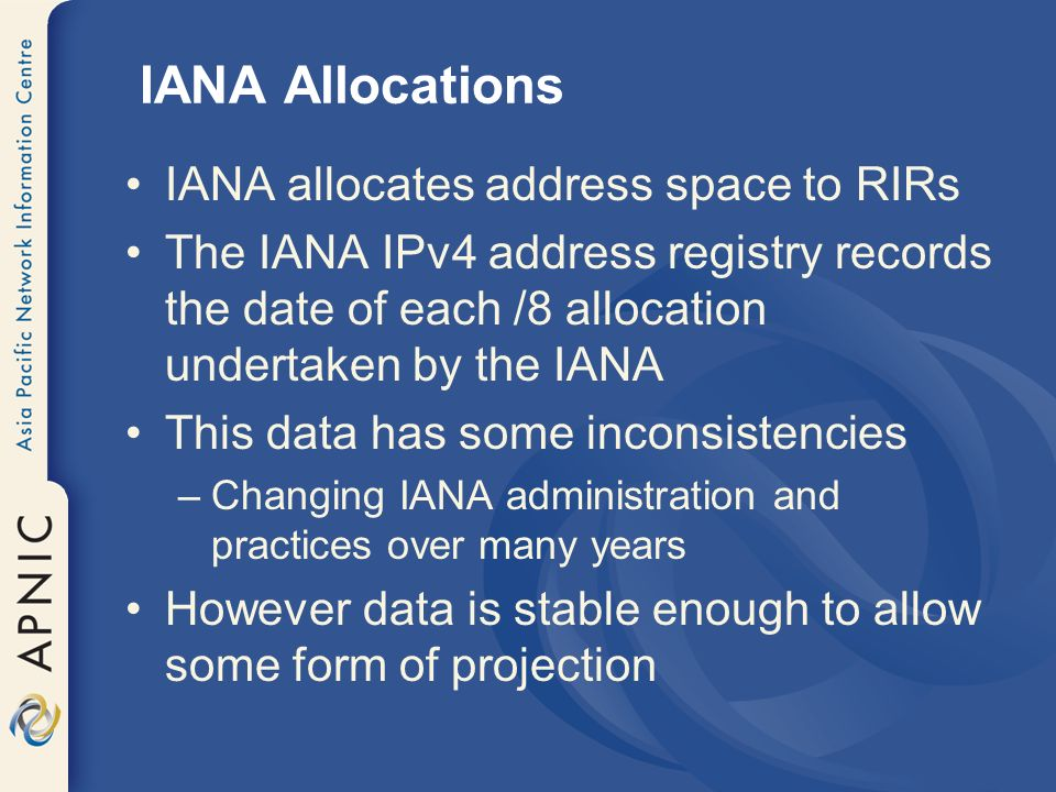 IANA Allocations IANA allocates address space to RIRs The IANA IPv4 address registry records the date of each /8 allocation undertaken by the IANA This data has some inconsistencies –Changing IANA administration and practices over many years However data is stable enough to allow some form of projection