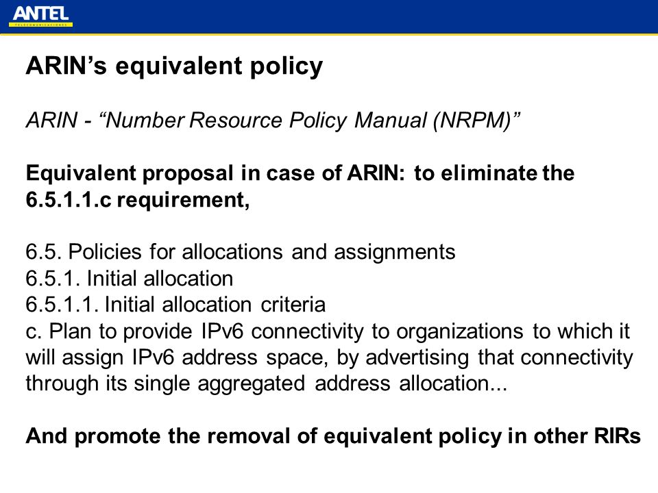 ARINs equivalent policy ARIN - Number Resource Policy Manual (NRPM) Equivalent proposal in case of ARIN: to eliminate the c requirement, 6.5.