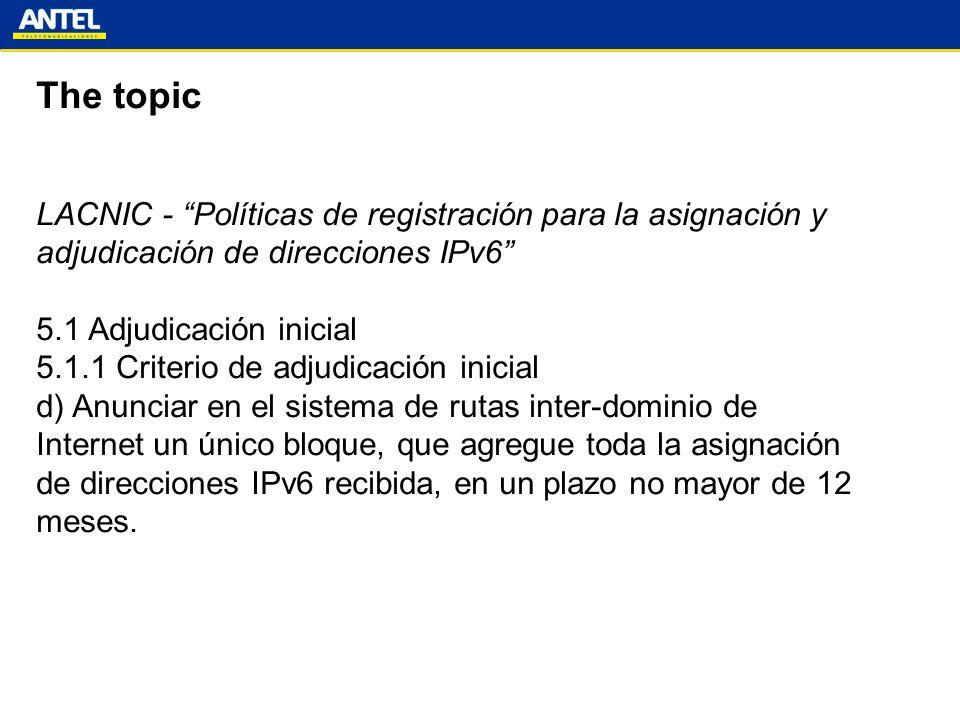 The topic LACNIC - Políticas de registración para la asignación y adjudicación de direcciones IPv6 5.1 Adjudicación inicial 5.1.1 Criterio de adjudicación inicial d) Anunciar en el sistema de rutas inter-dominio de Internet un único bloque, que agregue toda la asignación de direcciones IPv6 recibida, en un plazo no mayor de 12 meses.