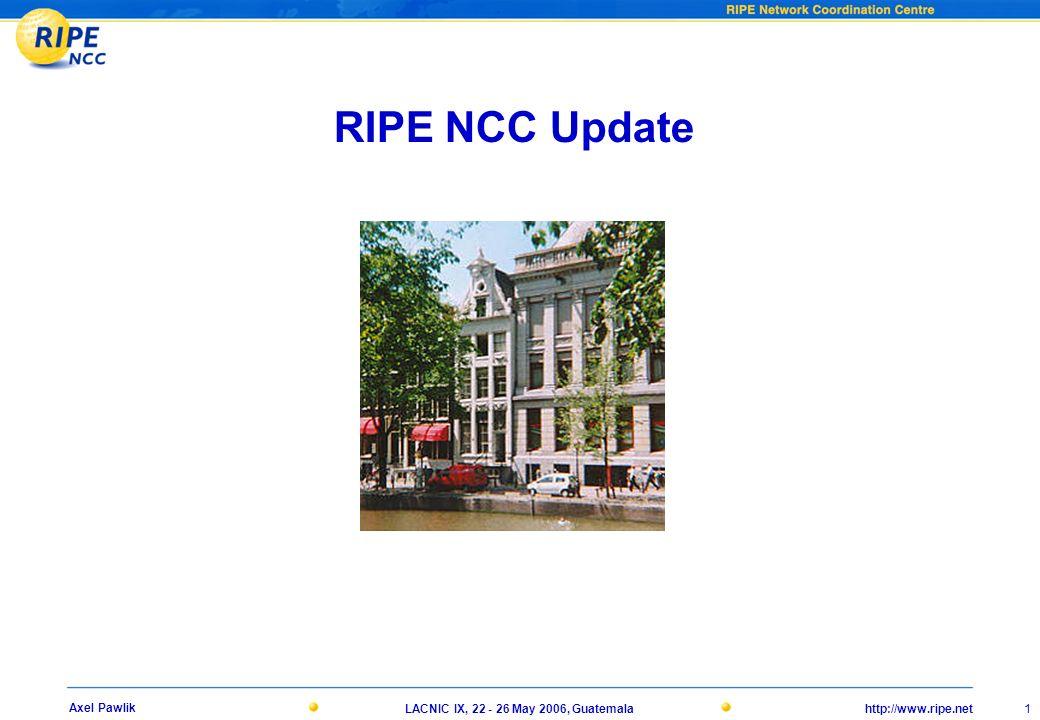 http://www.ripe.net 1 Axel Pawlik LACNIC IX, 22 - 26 May 2006, Guatemala RIPE NCC Update
