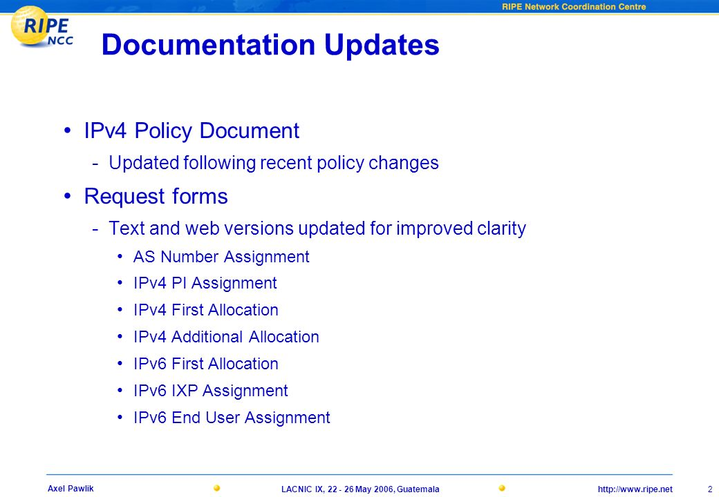 http://www.ripe.netLACNIC IX, 22 - 26 May 2006, Guatemala 2 Axel Pawlik Documentation Updates IPv4 Policy Document - Updated following recent policy changes Request forms - Text and web versions updated for improved clarity AS Number Assignment IPv4 PI Assignment IPv4 First Allocation IPv4 Additional Allocation IPv6 First Allocation IPv6 IXP Assignment IPv6 End User Assignment