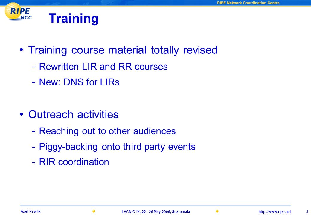 http://www.ripe.netLACNIC IX, 22 - 26 May 2006, Guatemala 3 Axel Pawlik Training Training course material totally revised - Rewritten LIR and RR courses - New: DNS for LIRs Outreach activities - Reaching out to other audiences - Piggy-backing onto third party events - RIR coordination