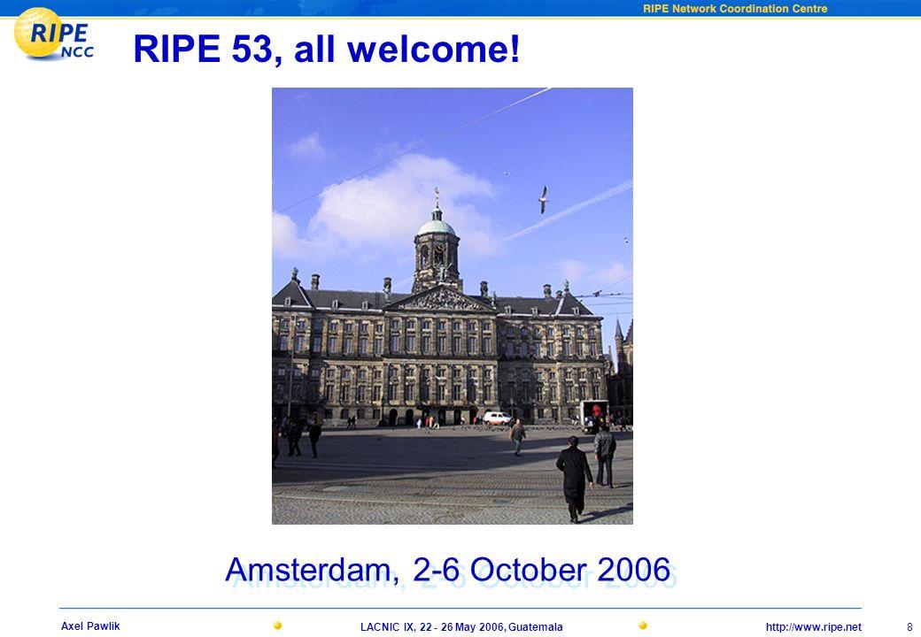 http://www.ripe.netLACNIC IX, 22 - 26 May 2006, Guatemala 8 Axel Pawlik RIPE 53, all welcome.