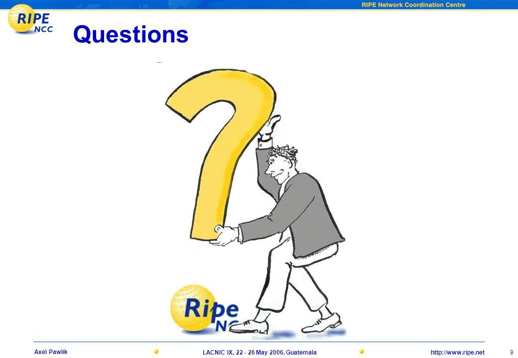 http://www.ripe.netLACNIC IX, 22 - 26 May 2006, Guatemala 9 Axel Pawlik Questions
