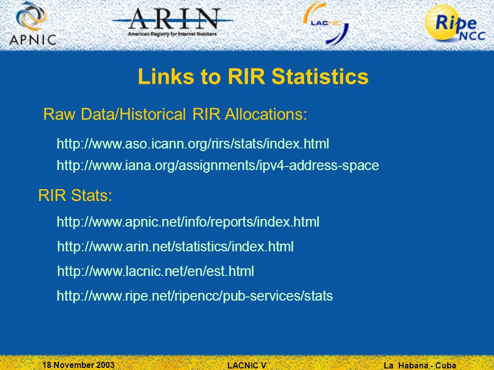 La Habana - Cuba 18 November 2003 LACNIC V Links to RIR Statistics Raw Data/Historical RIR Allocations: http://www.aso.icann.org/rirs/stats/index.html http://www.iana.org/assignments/ipv4-address-space RIR Stats: http://www.apnic.net/info/reports/index.html http://www.arin.net/statistics/index.html http://www.lacnic.net/en/est.html http://www.ripe.net/ripencc/pub-services/stats