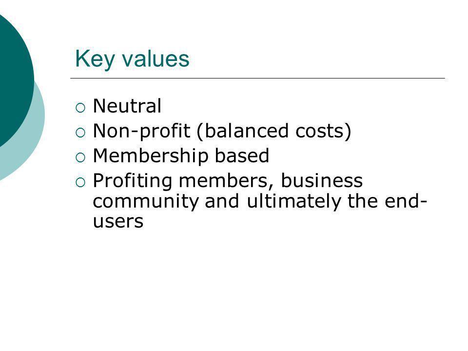 Key values Neutral Non-profit (balanced costs) Membership based Profiting members, business community and ultimately the end- users
