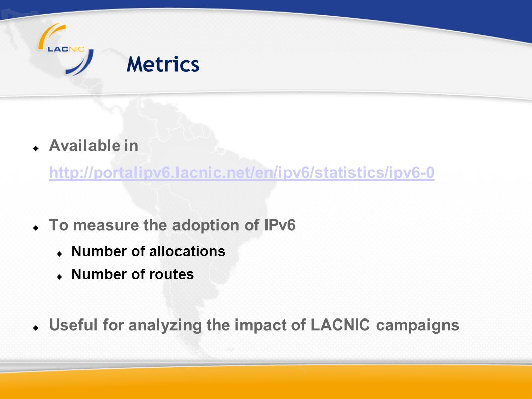 Metrics Available in http://portalipv6.lacnic.net/en/ipv6/statistics/ipv6-0 To measure the adoption of IPv6 Number of allocations Number of routes Useful for analyzing the impact of LACNIC campaigns