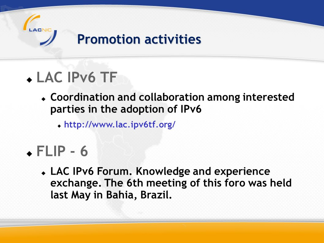 LAC IPv6 TF Coordination and collaboration among interested parties in the adoption of IPv6 http://www.lac.ipv6tf.org/ FLIP - 6 LAC IPv6 Forum.