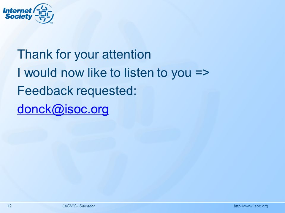 http://www.isoc.org LACNIC- Salvador12 Thank for your attention I would now like to listen to you => Feedback requested: donck@isoc.org
