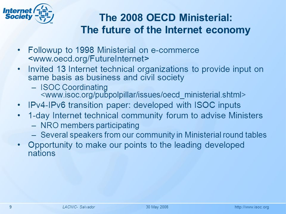 http://www.isoc.org LACNIC- Salvador9 The 2008 OECD Ministerial: The future of the Internet economy Followup to 1998 Ministerial on e-commerce Invited 13 Internet technical organizations to provide input on same basis as business and civil society –ISOC Coordinating IPv4-IPv6 transition paper: developed with ISOC inputs 1-day Internet technical community forum to advise Ministers –NRO members participating –Several speakers from our community in Ministerial round tables Opportunity to make our points to the leading developed nations 30 May 20089