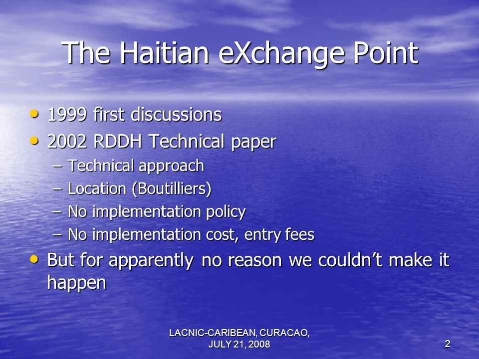 LACNIC-CARIBEAN, CURACAO, JULY 21, 20082 The Haitian eXchange Point 1999 first discussions 1999 first discussions 2002 RDDH Technical paper 2002 RDDH