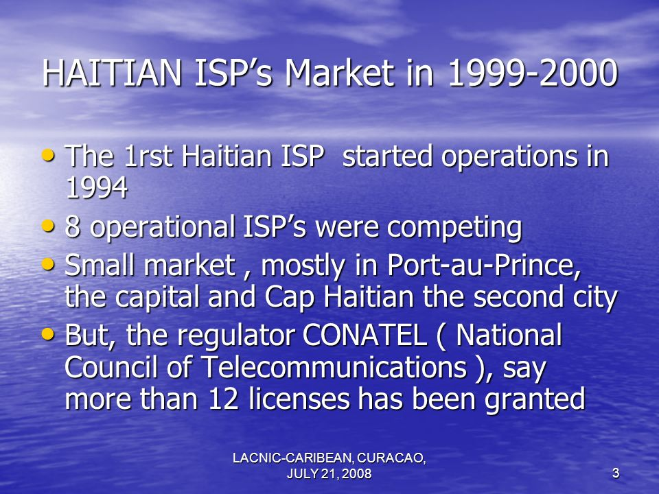 LACNIC-CARIBEAN, CURACAO, JULY 21, 20083 HAITIAN ISPs Market in 1999-2000 The 1rst Haitian ISP started operations in 1994 The 1rst Haitian ISP started