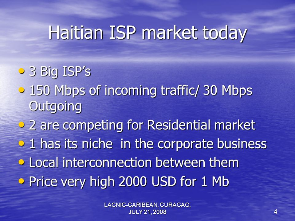 LACNIC-CARIBEAN, CURACAO, JULY 21, 20084 Haitian ISP market today 3 Big ISPs 3 Big ISPs 150 Mbps of incoming traffic/ 30 Mbps Outgoing 150 Mbps of inc