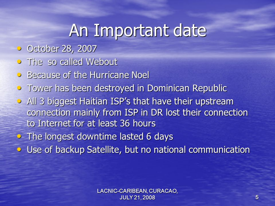 LACNIC-CARIBEAN, CURACAO, JULY 21, An Important date October 28, 2007 October 28, 2007 The so called Webout The so called Webout Because of the Hurricane Noel Because of the Hurricane Noel Tower has been destroyed in Dominican Republic Tower has been destroyed in Dominican Republic All 3 biggest Haitian ISPs that have their upstream connection mainly from ISP in DR lost their connection to Internet for at least 36 hours All 3 biggest Haitian ISPs that have their upstream connection mainly from ISP in DR lost their connection to Internet for at least 36 hours The longest downtime lasted 6 days The longest downtime lasted 6 days Use of backup Satellite, but no national communication Use of backup Satellite, but no national communication