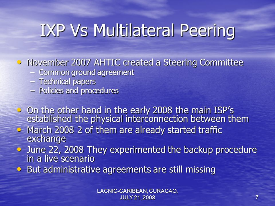 LACNIC-CARIBEAN, CURACAO, JULY 21, 20087 IXP Vs Multilateral Peering November 2007 AHTIC created a Steering Committee November 2007 AHTIC created a St