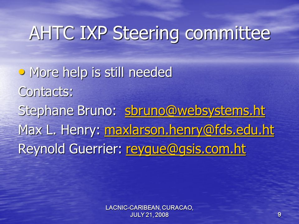 LACNIC-CARIBEAN, CURACAO, JULY 21, 20089 AHTC IXP Steering committee More help is still needed More help is still neededContacts: Stephane Bruno: sbru