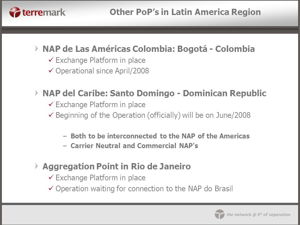 Other PoPs in Latin America Region NAP de Las Américas Colombia: Bogotá - Colombia Exchange Platform in place Operational since April/2008 NAP del Car