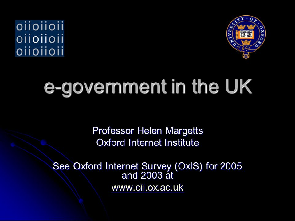 e-government in the UK Professor Helen Margetts Oxford Internet Institute See Oxford Internet Survey (OxIS) for 2005 and 2003 at www.oii.ox.ac.uk