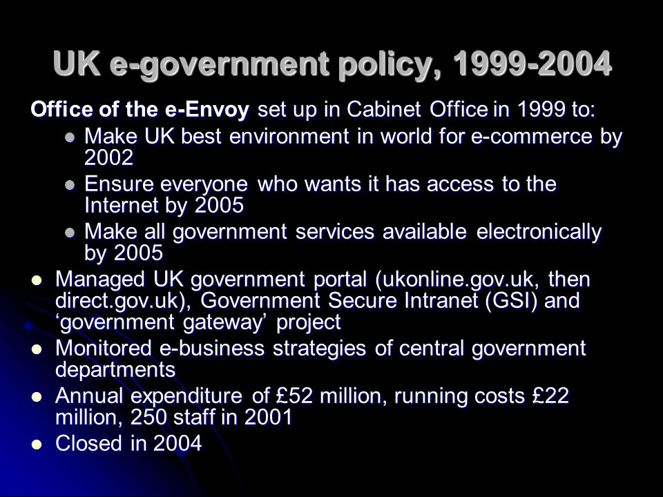 UK e-government policy, 1999-2004 Office of the e-Envoy set up in Cabinet Office in 1999 to: Make UK best environment in world for e-commerce by 2002 Make UK best environment in world for e-commerce by 2002 Ensure everyone who wants it has access to the Internet by 2005 Ensure everyone who wants it has access to the Internet by 2005 Make all government services available electronically by 2005 Make all government services available electronically by 2005 Managed UK government portal (ukonline.gov.uk, then direct.gov.uk), Government Secure Intranet (GSI) and government gateway project Managed UK government portal (ukonline.gov.uk, then direct.gov.uk), Government Secure Intranet (GSI) and government gateway project Monitored e-business strategies of central government departments Monitored e-business strategies of central government departments Annual expenditure of £52 million, running costs £22 million, 250 staff in 2001 Annual expenditure of £52 million, running costs £22 million, 250 staff in 2001 Closed in 2004 Closed in 2004