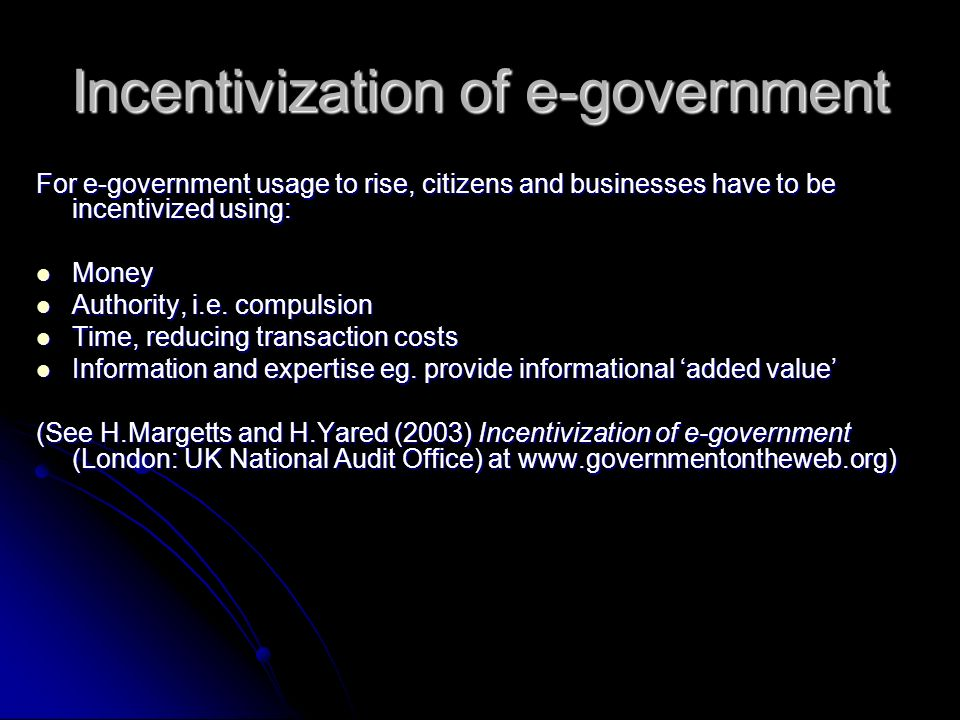 Incentivization of e-government For e-government usage to rise, citizens and businesses have to be incentivized using: Money Money Authority, i.e.