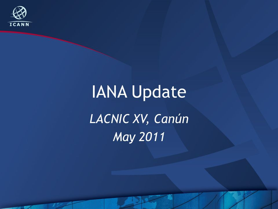 IANA Update LACNIC XV, Canún May 2011