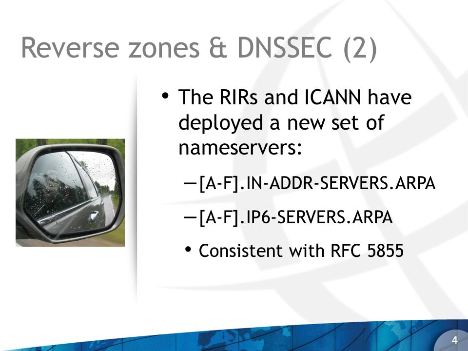 Reverse zones & DNSSEC (2) The RIRs and ICANN have deployed a new set of nameservers: – [A-F].IN-ADDR-SERVERS.ARPA – [A-F].IP6-SERVERS.ARPA Consistent with RFC