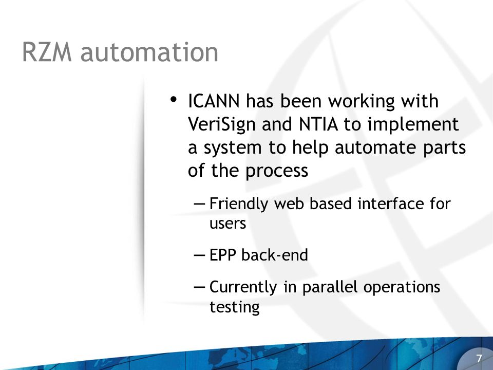 RZM automation ICANN has been working with VeriSign and NTIA to implement a system to help automate parts of the process – Friendly web based interface for users – EPP back-end – Currently in parallel operations testing 7