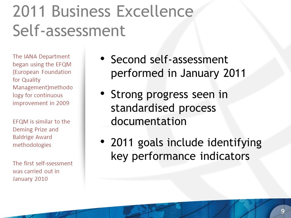 2011 Business Excellence Self-assessment Second self-assessment performed in January 2011 Strong progress seen in standardised process documentation 2011 goals include identifying key performance indicators 9 The IANA Department began using the EFQM (European Foundation for Quality Management)methodo logy for continuous improvement in 2009 EFQM is similar to the Deming Prize and Baldrige Award methodologies The first self-ssessment was carried out in January 2010