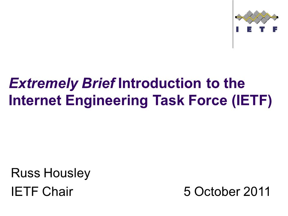 Russ Housley IETF Chair5 October 2011 Extremely Brief Introduction to the Internet Engineering Task Force (IETF)