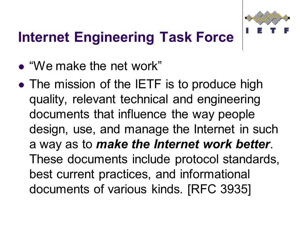 Internet Engineering Task Force We make the net work The mission of the IETF is to produce high quality, relevant technical and engineering documents that influence the way people design, use, and manage the Internet in such a way as to make the Internet work better.