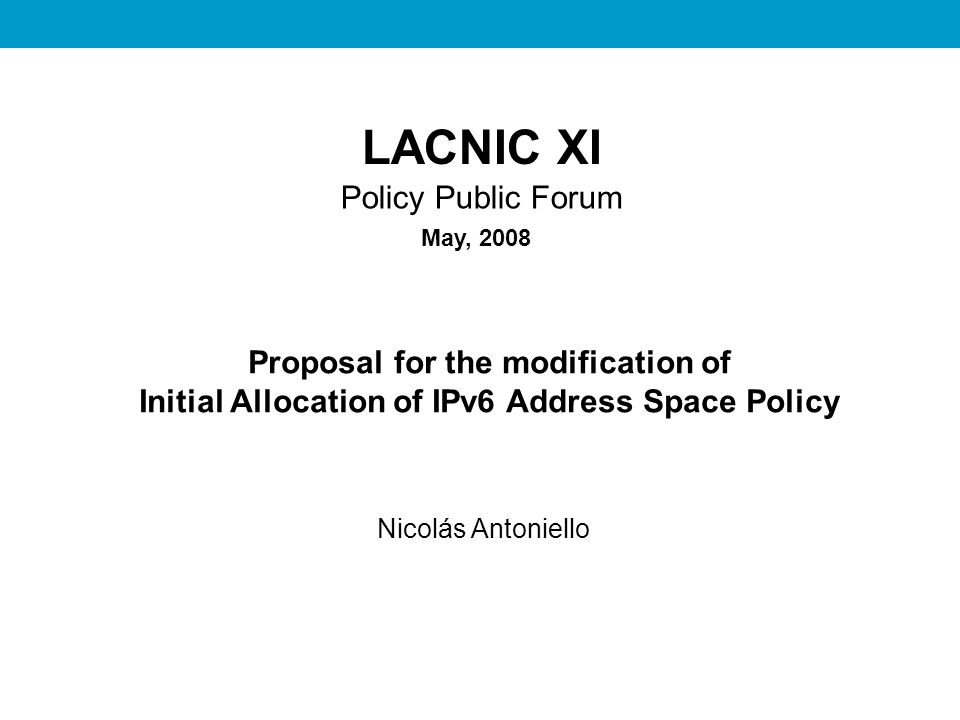 REDES II LACNIC XI Policy Public Forum Proposal for the modification of Initial Allocation of IPv6 Address Space Policy Nicolás Antoniello May, 2008