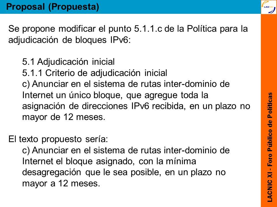 LACNIC XI - Foro Público de Políticas Proposal (Propuesta) Se propone modificar el punto 5.1.1.c de la Política para la adjudicación de bloques IPv6: 5.1 Adjudicación inicial 5.1.1 Criterio de adjudicación inicial c) Anunciar en el sistema de rutas inter-dominio de Internet un único bloque, que agregue toda la asignación de direcciones IPv6 recibida, en un plazo no mayor de 12 meses.
