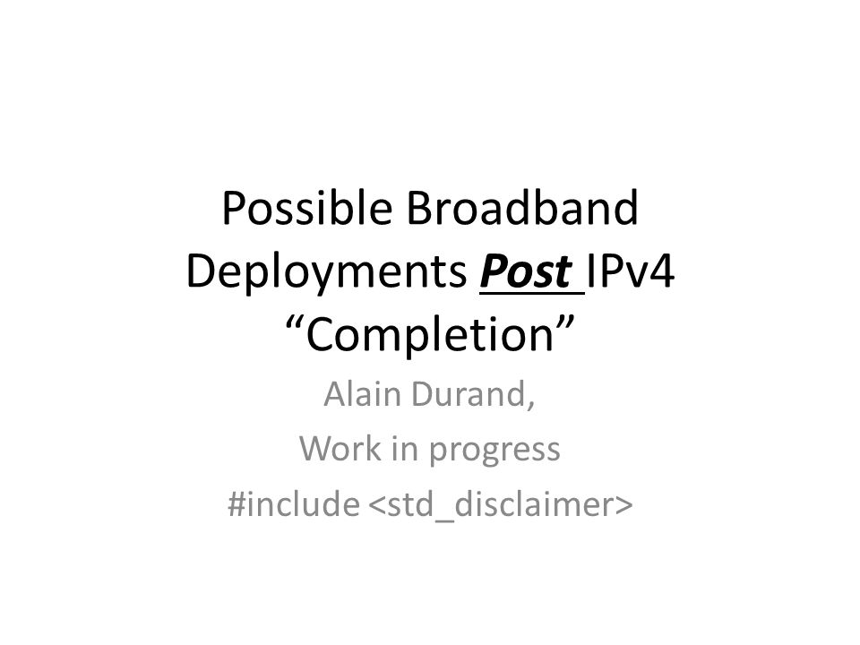 Possible Broadband Deployments Post IPv4 Completion Alain Durand, Work in progress #include