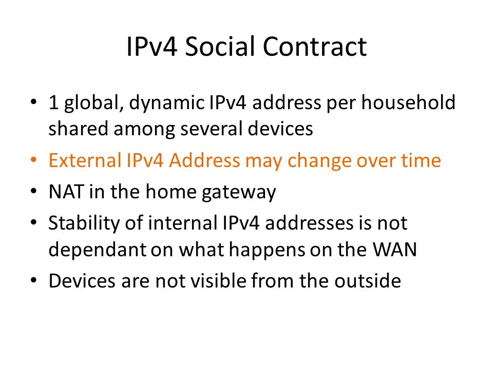 IPv4 Social Contract 1 global, dynamic IPv4 address per household shared among several devices External IPv4 Address may change over time NAT in the home gateway Stability of internal IPv4 addresses is not dependant on what happens on the WAN Devices are not visible from the outside