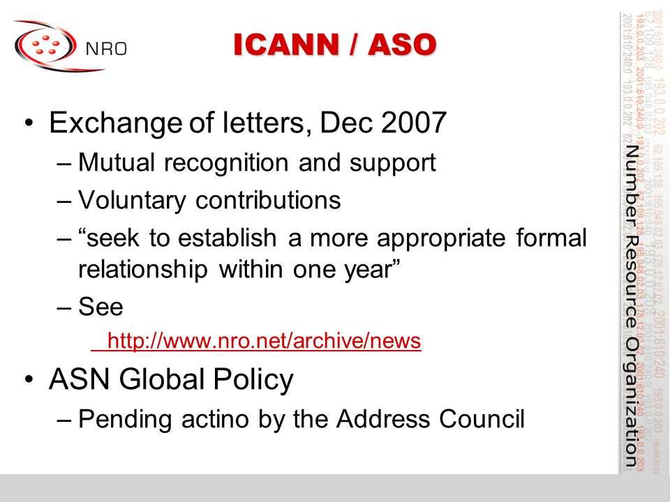 ICANN / ASO Exchange of letters, Dec 2007 –Mutual recognition and support –Voluntary contributions –seek to establish a more appropriate formal relationship within one year –See http://www.nro.net/archive/news ASN Global Policy –Pending actino by the Address Council